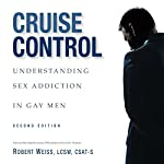 Cruise Control: Understanding Sex Addiction in Gay Men | Robert Weiss