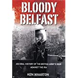 Bloody Belfast: An Oral History of the British Army's War Against the IRAby Ken Wharton