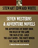 SEVEN WESTERNS & ADVENTURE NOVELS  THE ADVENTURES OF BOBBY ORDE, THE RULES OF THE GAME, THE SIGN AT SIX, GOLD, THE GRAY DOWN, THE FORTY NINERS, THE CALL     NORTH (Timeless Wisdom Collection Book 681)