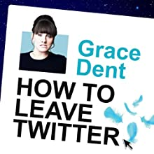 How to Leave Twitter: My Time as Queen of the Universe and Why This Must Stop (       UNABRIDGED) by Grace Dent Narrated by Grace Dent