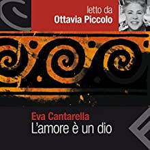 L'amore è un dio: Letto da Ottavia Piccolo Audiobook by Eva Cantarella Narrated by Ottavia Piccolo