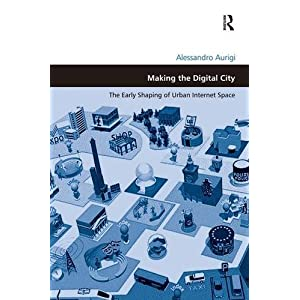 Making the Digital City: The Early Shaping of Urban Internet Space (Design and the Built Environment)