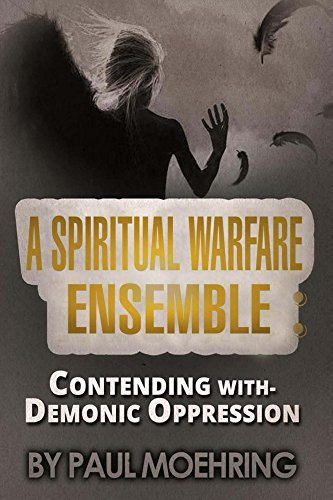 A Spiritual Warfare Ensemble: Contending with- Demonic Oppression by Paul Moehring