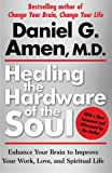 Daniel G. Amen Healing the Hardware of the Soul: Enhance Your Brain to Improve Your Work, Love, and Spiritual Life