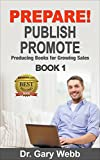 PREPARE! PUBLISH! PROMOTE!  Book 1: Producing Books for Growing Sales (Self Publish - Write Books - Market Books Successfully)