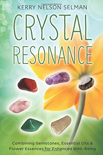 Crystal Resonance: Combining Gemstones, Essential Oils, and Flower Essences for Enhanced Well Being