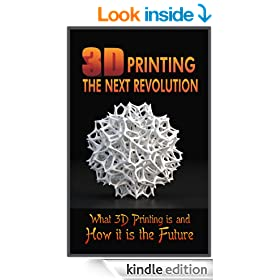 3D Printing the Next Revolution:  What 3D Printing Is and How It Is the Future