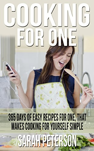 Cooking for One: 365 Days of Easy Recipes For One, That Makes Cooking For Yourself Simple: Meals for One, Budget Meals, One Pan,  Simple Easy Meals by Sarah Peterson