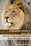 img - for A Newbies Guide to Lion OS X: How to Switch Seamlessly from Windows to Mac book / textbook / text book