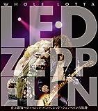 Whole Lotta Led Zeppelin 史上最強ヘヴィ・ロック・バンド、レッド・ツェッペリンの軌跡