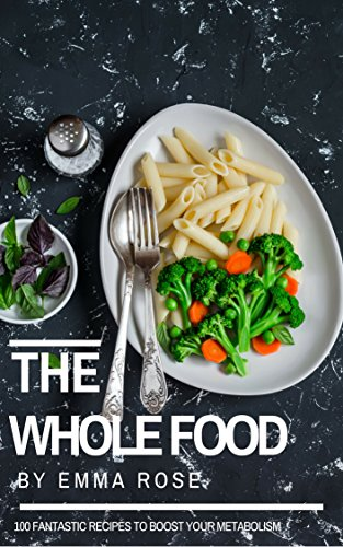 The Whole Food: 100 Fantastic Recipes To Boost Your Metabolism by Emma Rose