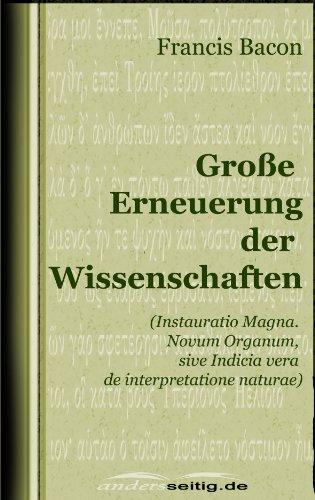Francis Bacon - Große Erneuerung der Wissenschaften: (Instauratio Magna. Novum Organum, sive Indicia vera de interpretatione naturae)