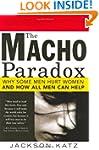 Macho Paradox: Why Some Men Hurt Wome...