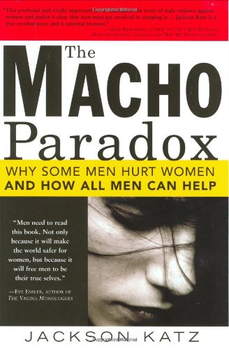 The Macho Paradox: Why Some Men Hurt Women and and How All Men Can Help: Jackson Katz: 9781402204012: Amazon.com: Books