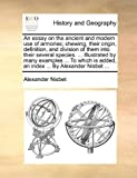 img - for An essay on the ancient and modern use of armories; shewing, their origin, definition, and division of them into their several species. ... ... added, an index ... By Alexander Nisbet ... book / textbook / text book