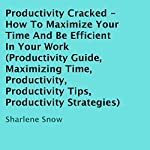 Productivity Cracked: How to Maximize Your Time and Be Efficient in Your Work | Sharlene Snow