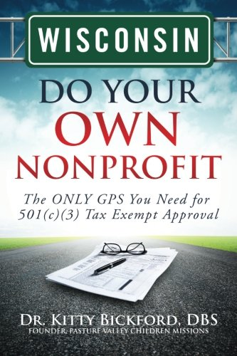 Wisconsin Do Your Own Nonprofit: The ONLY GPS You Need for 501c3 Tax Exempt Approval: Volume 49