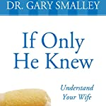 If Only He Knew: A Valuable Guide to Knowing, Understanding, and Loving Your Wife | Gary Smalley