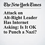 Attack on Alt-Right Leader Has Internet Asking: Is It OK to Punch a Nazi?   Liam Stack