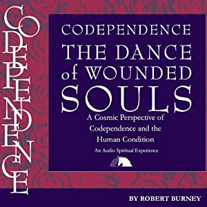 Codependence: The Dance of Wounded Souls: A Cosmic Perspective of Codependence and the Human Condition | [Robert Burney]