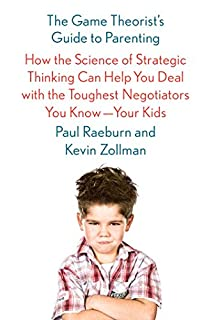 Book Cover: The Game Theorist's Guide to Parenting: How the Science of Strategic Thinking Can Help You Deal with the Toughest Negotiators You Know--Your Kids