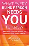 What Every Blind Person Needs YOU To Know: A handbook for families, friends and colleagues of the visually-impaired (English Edition)