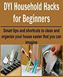 DIY Household Hacks for Beginners: Smart Tips and Shortcuts to Clean and Organize your House: (Increase Productivity, Organize your House and Office, DIY Household Hacks)
