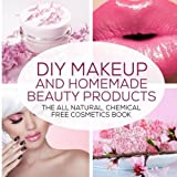 DIY Makeup And Homemade Beauty Products: The All Natural, Chemical Free Cosmetics Book (Formulating Chemical Free, Natural Cosmetics, Homemade Beauty Products And DIY Makeup) (Volume 1)