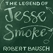 The Legend of Jesse Smoke Audiobook by Robert Bausch Narrated by Paul Christy