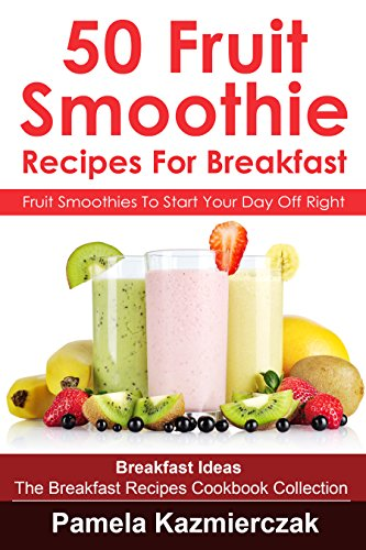 50 Fruit Smoothie Recipes For Breakfast - Fruit Smoothies To Start Your Day Off Right (Breakfast Ideas - The Breakfast Recipes Cookbook Collection 11) by Pamela Kazmierczak