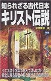 知られざる古代日本キリスト伝説―イエスは十字架で死んではいなかった!?東北に残る聖者の墓と救世主の血統の謎 (ムー・スーパー・ミステリー・ブックス)