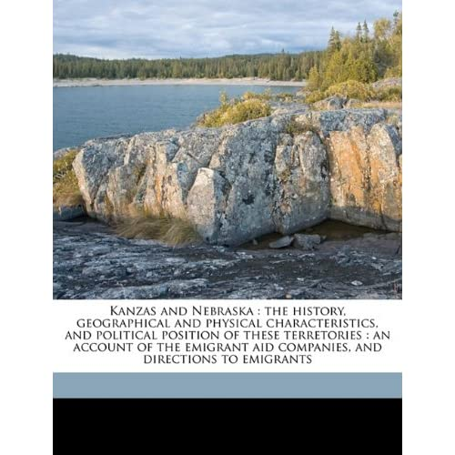 Kansas and Nebraska The History, Geographical and Physical Characteristics, and Political Position of Those Territories An Account of the Edward Everett Hale