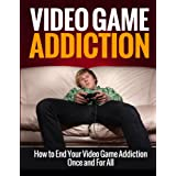 Video Game Addiction - How to End Your Video Game Addiction Once and For All (Addiction Recovery, Addictions)