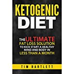 Ketogenic Diet: The Ultimate Fat Loss Solution to Kickstart a Healthy Mind and Body in Less Than a Month | Tim Bartlett