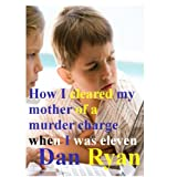 How I cleared my mother of a murder charge when I was eleven (The Ethan and Lexie adventures)by Dan Ryan
