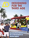 """Designing for the Third Age: Architecture Redefined for a Generation of """"Active Agers"""" (Architectural Design)"""