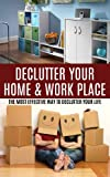 Declutter Your Home & Work Place: The Most Effective Way to Declutter your Life & Recapture Time and Space (decluttering, organizing, reclaiming your home, ... organization, cleaning, hoarding Book 1)