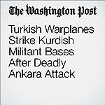 Turkish Warplanes Strike Kurdish Militant Bases After Deadly Ankara Attack | Liz Sly,Brian Murphy