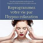 Reprogrammez votre vie par l'hypno-relaxation : Les plus puissantes techniques de l'hypnose ericksonienne à votre service | Éric Sonders