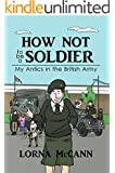 How not to be a Soldier: My Antics in the British Army (How not to... Book 1) (English Edition)