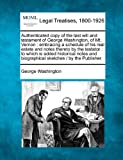 Authenticated copy of the last will and testament of George Washington, of Mt. Vernon: embracing a schedule of his real estate and notes thereto by ... biographical sketches /  by the Publisher.