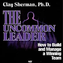 The Uncommon Leader: How to Build and Manage a Winning Team  by Clay Sherman Narrated by Clay Sherman