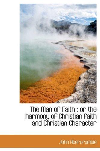 The Man of Faith: or the harmony of Christian faith and Christian Character