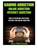 Gaming Addiction: Online Addiction- Internet Addiction- How To Overcome Video Game, Internet, And Online Addiction