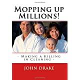 Mopping Up Millions!: Making A Killing In Cleaning - ~ John Drake