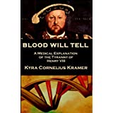 Blood Will Tell: A Medical Explanation of the Tyranny of Henry VIII ~ Kyra Cornelius Kramer
