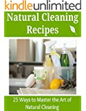 Natural Cleaning Recipes: 25 Ways to Master the Art of Natural Cleaning: (Cleaning recipes, cleaning house, cleaning and home organization, decluttering) (English Edition)