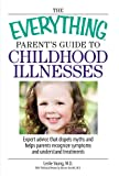 The Everything Parents Guide To Childhood Illnesses: Expert Advice That Dispels Myths and Helps Parents Recognize Symptoms and Understand Treatments