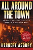 All Around the Town: Murder, Scandal, Riot and Mayhem in Old New York (Adrenaline Classics) (1560255218) by Asbury, Herbert