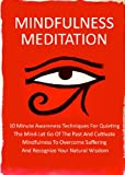 Mindfulness Meditation: 10 Minute Awareness Techniques For Quieting The Mind-Let Go Of The Past And Cultivate Mindfulness Meditation To Overcome Suffering ... Meditate, Meditation Techniques, Meditation)